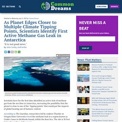 """Published on Wednesday, July 22, 2020 by Common Dreams As Planet Edges Closer to Multiple Climate Tipping Points, Scientists Identify First Active Methane Gas Leak in Antarctica """"It is not good news."""" by Julia Conley, staff writer"""