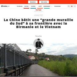 """La Chine bâtit une """"grande muraille du Sud"""" à sa frontière avec la Birmanie et le Vietnam"""