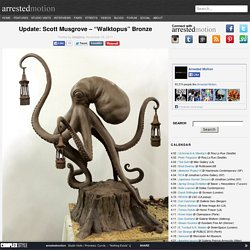 "Update: Scott Musgrove – ""Walktopus"" Bronze"