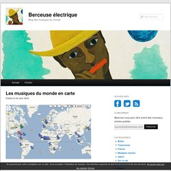 Les musiques du monde en carte - Berceuse électrique, blog des musiques du monde