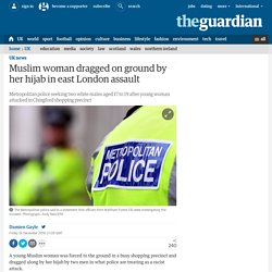 Muslim woman dragged on ground by her hijab in east London assault