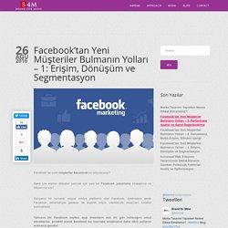Facebook'tan Yeni Müşteriler Bulmanın Yolları – 1: Erişim, Dönüşüm ve Segmentasyon