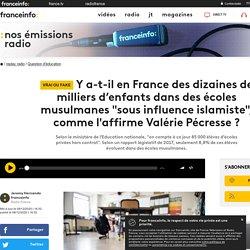 """Y a-t-il en France des dizaines de milliers d'enfants dans des écoles musulmanes """"sous influence islamiste"""", comme l'affirme Valérie Pécresse ?"""