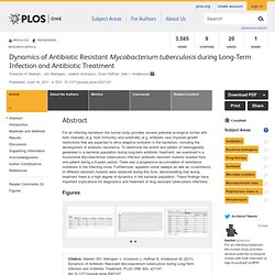 PLOS 16/06/11 Dynamics of Antibiotic Resistant Mycobacterium tuberculosis during Long-Term Infection and Antibiotic Treatment