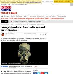 Le mystère des crânes aztèques est enfin élucidé