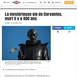 La mystérieuse vie de Cervantes, mort il y a 400 ans