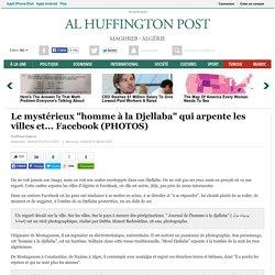 """Le mystérieux """"homme à la Djellaba"""" qui arpente les villes et... Facebook"""