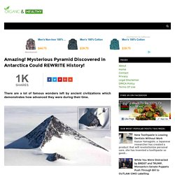 Amazing! Mysterious Pyramid Discovered in Antarctica Could REWRITE History! - ORGANIC AND HEALTHY