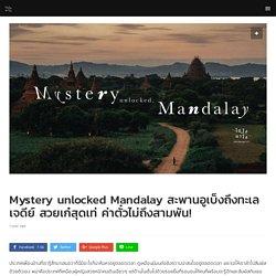 Mystery unlocked Mandalay สะพานอูเบ็งถึงทะเลเจดีย์ สวยเก๋สุดเท่ ค่าตั๋วไม่ถึงสามพัน!