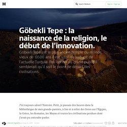 Göbekli Tepe : la naissance de la religion, le début de l'innovation.