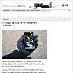 Najlepsze aplikacje geolokalizacyjne naAndroida « Life's Good Blog