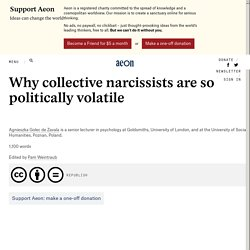 Why collective narcissists are so politically volatile