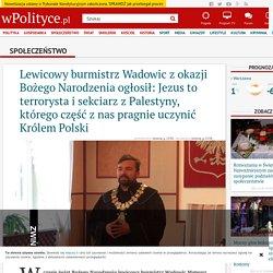 Lewicowy burmistrz Wadowic z okazji Bożego Narodzenia ogłosił: Jezus to terrorysta i sekciarz z Palestyny, którego część z nas pragnie uczynić Królem Polski