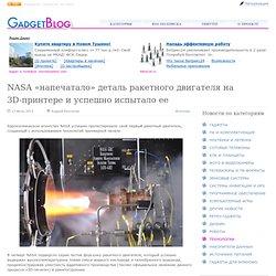 NASA «напечатало» деталь ракетного двигателя на 3D-принтере и успешно испытало ее / Технологии / GadgetBlog.ru