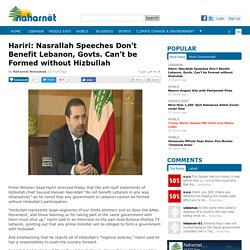 Hariri: Nasrallah Speeches Don't Benefit Lebanon, Govts. Can't be Formed without Hizbullah