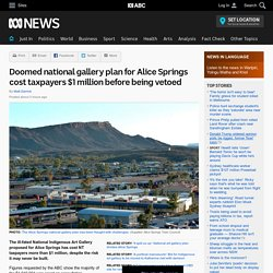 Doomed national gallery plan for Alice Springs cost taxpayers $1 million before being vetoed