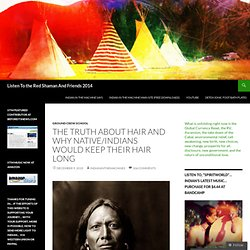 The Truth About Hair and why Native/Indians would keep their hair long | LISTEN TO THE RED SHAMAN 2012
