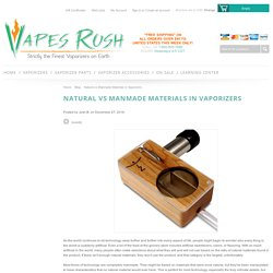 Natural vs Manmade Materials in Vaporizers - Vapes Rush