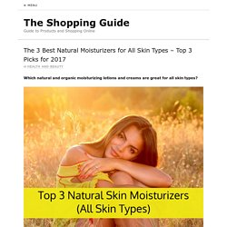 The 3 Best Natural Moisturizers for All Skin Types – Top 3 Picks for 2017