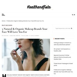 5 Natural & Organic Makeup Brands Your Face Will Love You For