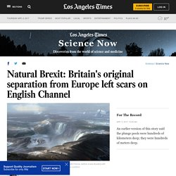 Natural Brexit: Britain's original separation from Europe left scars on English Channel