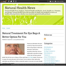 Natural Treatment For Eye Bags A Better Option For You - Natural Health News