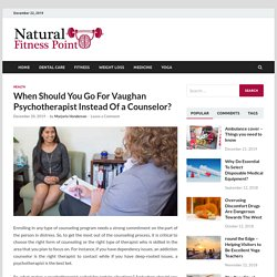 When Should You Go For Vaughan Psychotherapist Instead Of a Counselor? - naturalfitnesspoint.com