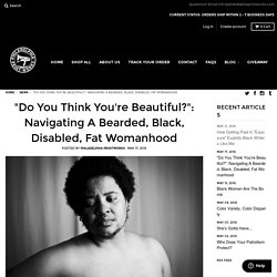"""Do You Think You're Beautiful?"": Navigating A Bearded, Black, Disable – Philadelphia Printworks"