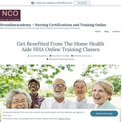 Get Benefited From The Home Health Aide HHA Online Training Classes – Ncoonlineacademy – Nursing Certifications and Training Online
