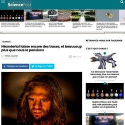 Néandertal laisse encore des traces, et beaucoup plus que nous le pensions - SciencePost