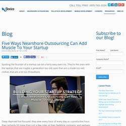 Five Ways Nearshore Outsourcing Can Add Muscle To Your Startup