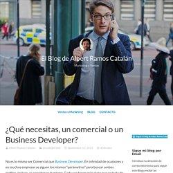¿Qué necesitas, un comercial o un Business Developer? – El Blog de Albert Ramos Catalán