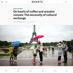 On bowls of coffee and wooden canoes: The necessity of cultural exchange — Quartz