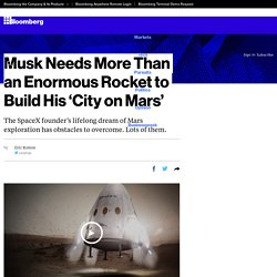 Musk Needs More Than an Enormous Rocket to Build His 'City on Mars'