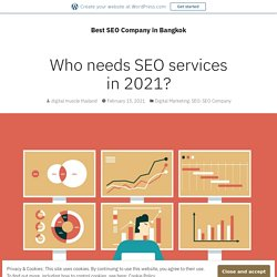 Who needs SEO services in 2021? – Best SEO Company in Bangkok