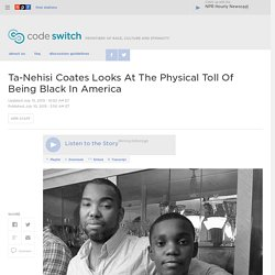 Ta-Nehisi Coates Looks At The Physical Toll Of Being Black In America : Code Switch