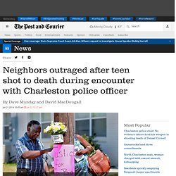 Neighbors outraged after teen shot to death during encounter with Charleston police officer - Post and Courier
