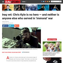 Iraq vet: Chris Kyle is no hero — and neither is anyone else who served in 'immoral' war