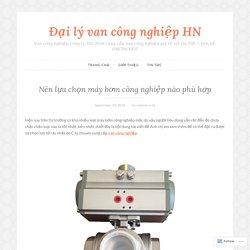 Nên lựa chọn máy bơm công nghiệp nào phù hợp – Đại lý van công nghiệp HN