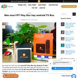 Nên mua FPT Play Box hay android TV Box