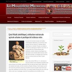 Çatal Höyük (néolithique), civilisation matriarcale agricole urbaine et pacifique de la déesse-mère