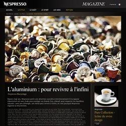 Nespresso Magazine - L'aluminium : pour revivre à l'infini