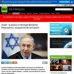 Israël : la police a interrogé Benjamin Netanyahou, soupçonné de corruption