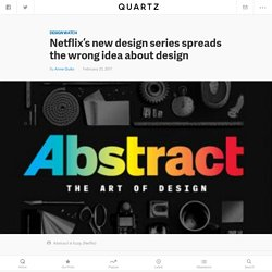 "Netflix's new design documentary series ""Abstract"" spreads the wrong idea abo..."