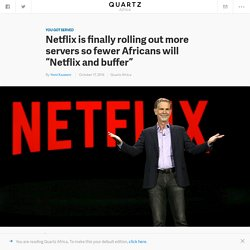 A new Netflix server in Nigeria will deliver faster streaming and content to its African users — Quartz