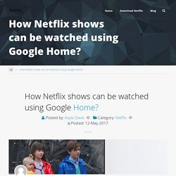 How Netflix shows can be watched using Google Home?