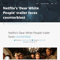 Netflix's 'Dear White People' trailer faces counterblast