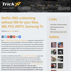 Netflix DNS-unblocking without SNI for your Xbox 360, PS3, WDTV, Samsung TV