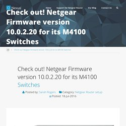 Check out! Netgear Firmware version 10.0.2.20 for its M4100 Switches