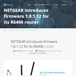 NETGEAR introduces firmware 1.0.1.12 for its R6400 router